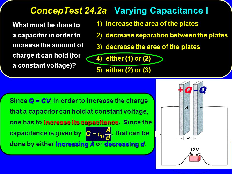 Q = CV increase its capacitance increasing Adecreasing d Since Q = CV, in order to increase the charge that a capacitor can hold at constant voltage,