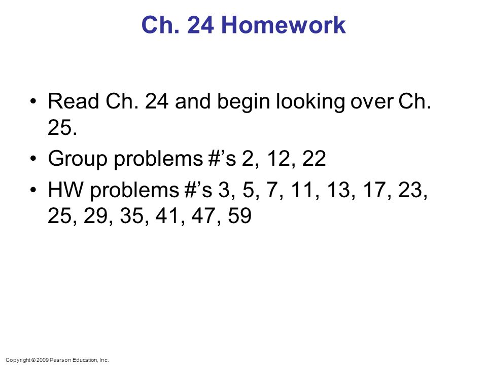 Copyright © 2009 Pearson Education, Inc. Ch. 24 Homework Read Ch. 24 and begin looking over Ch. 25. Group problems #'s 2, 12, 22 HW problems #'s 3, 5,