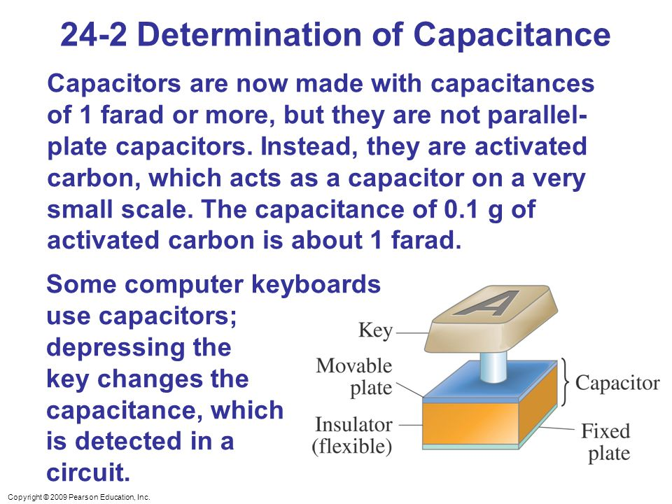 Copyright © 2009 Pearson Education, Inc. 24-2 Determination of Capacitance Capacitors are now made with capacitances of 1 farad or more, but they are
