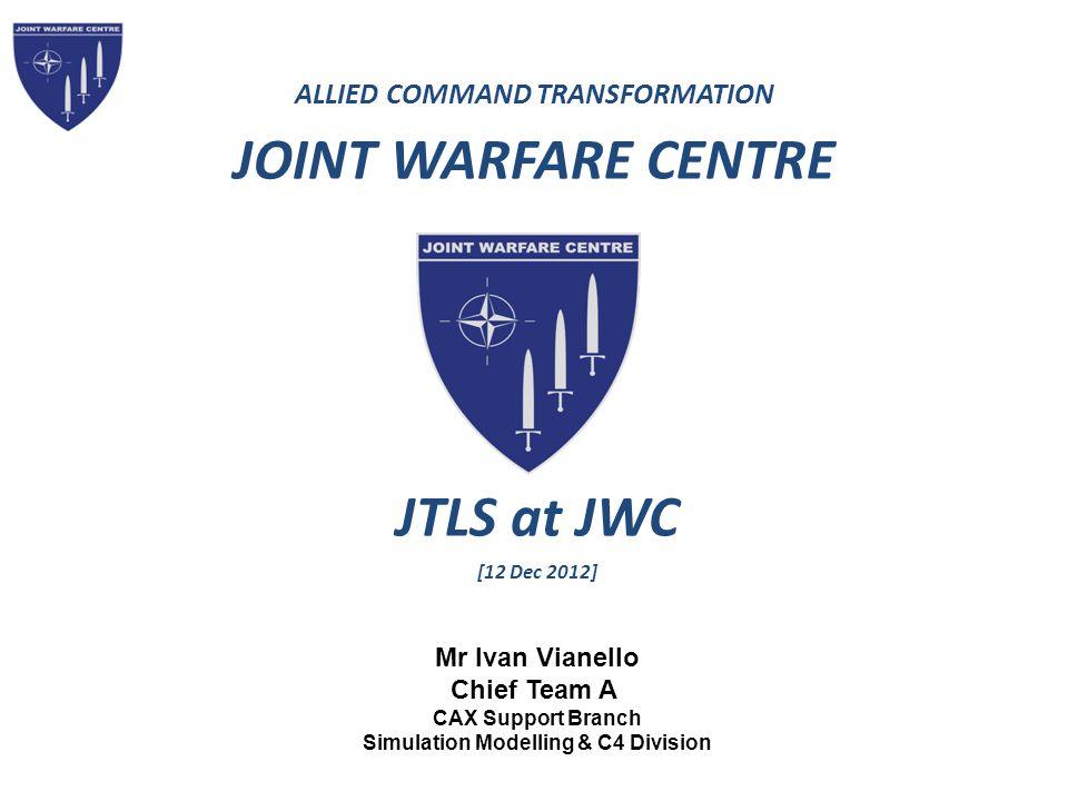 ALLIED COMMAND TRANSFORMATION JOINT WARFARE CENTRE Mr Ivan Vianello Chief Team A CAX Support Branch Simulation Modelling & C4 Division JTLS at JWC [12 Dec 2012]