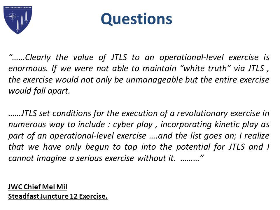 Questions ……Clearly the value of JTLS to an operational-level exercise is enormous.