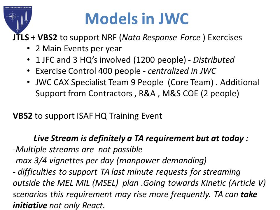 Models in JWC JTLS + VBS2 to support NRF (Nato Response Force ) Exercises 2 Main Events per year 1 JFC and 3 HQ's involved (1200 people) - Distributed Exercise Control 400 people - centralized in JWC JWC CAX Specialist Team 9 People (Core Team).
