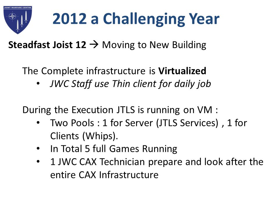2012 a Challenging Year Steadfast Joist 12  Moving to New Building The Complete infrastructure is Virtualized JWC Staff use Thin client for daily job During the Execution JTLS is running on VM : Two Pools : 1 for Server (JTLS Services), 1 for Clients (Whips).