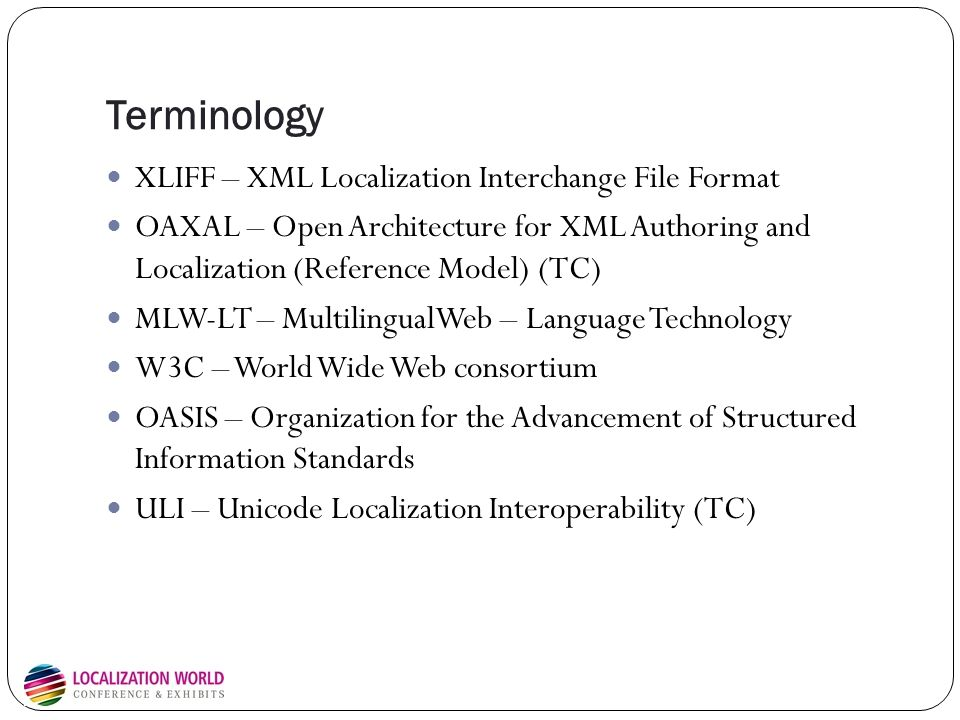 Terminology XLIFF – XML Localization Interchange File Format OAXAL – Open Architecture for XML Authoring and Localization (Reference Model) (TC) MLW-LT – MultilingualWeb – Language Technology W3C – World Wide Web consortium OASIS – Organization for the Advancement of Structured Information Standards ULI – Unicode Localization Interoperability (TC)