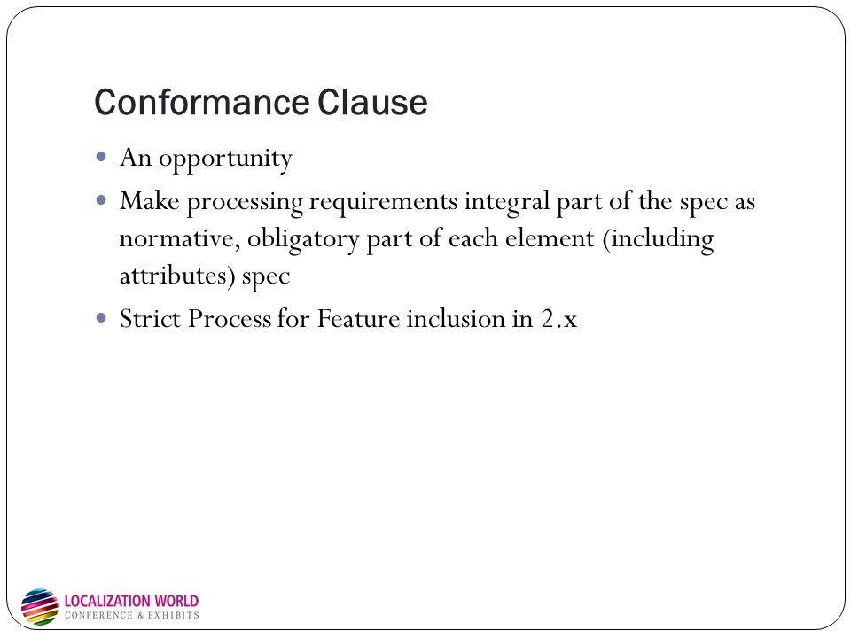Conformance Clause An opportunity Make processing requirements integral part of the spec as normative, obligatory part of each element (including attributes) spec Strict Process for Feature inclusion in 2.x