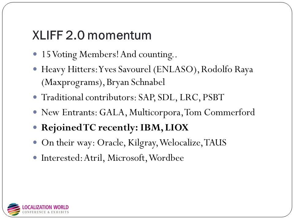 XLIFF 2.0 momentum 15 Voting Members! And counting.. Heavy Hitters: Yves Savourel (ENLASO), Rodolfo Raya (Maxprograms), Bryan Schnabel Traditional con