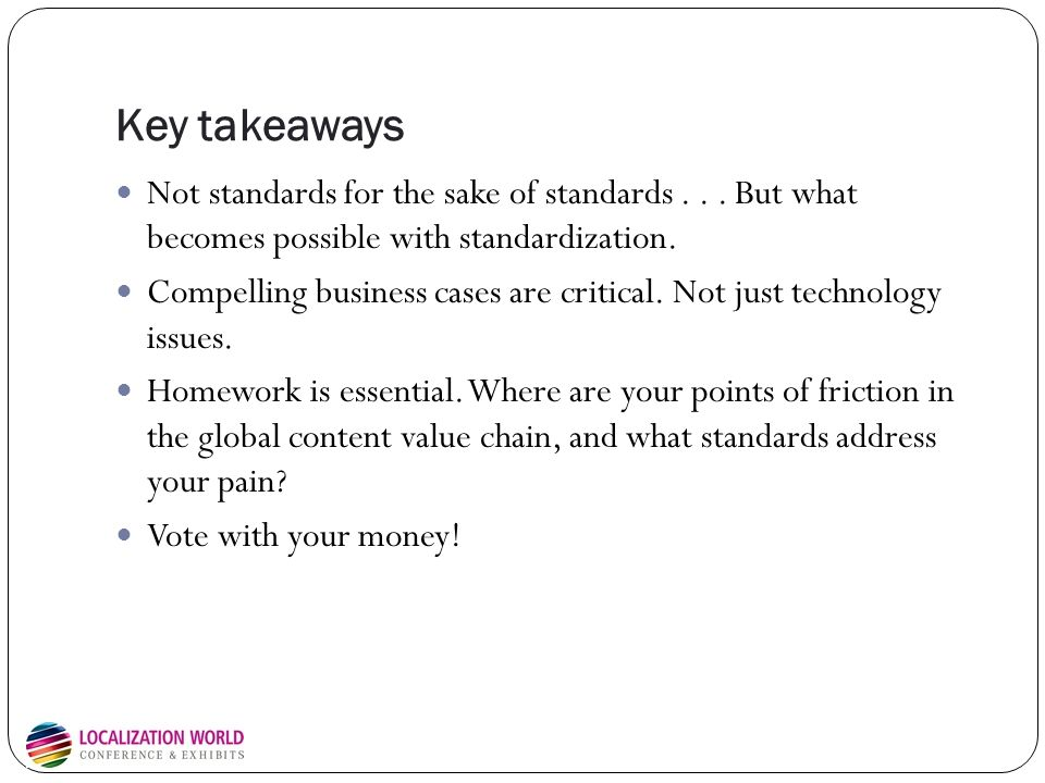 Key takeaways Not standards for the sake of standards... But what becomes possible with standardization. Compelling business cases are critical. Not j