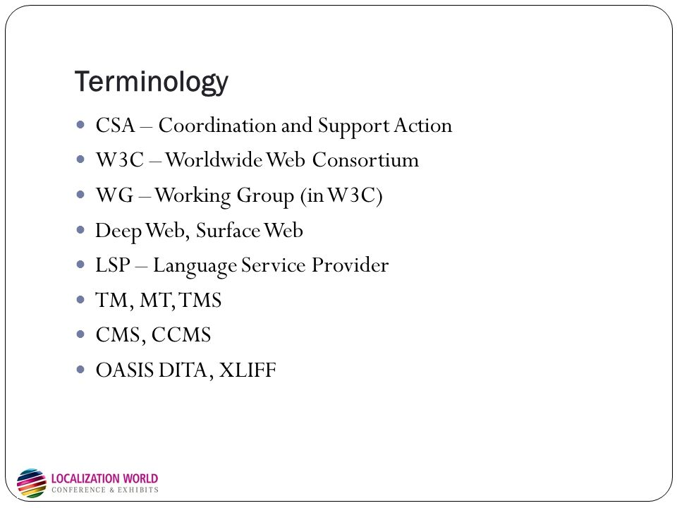 Terminology CSA – Coordination and Support Action W3C – Worldwide Web Consortium WG – Working Group (in W3C) Deep Web, Surface Web LSP – Language Serv