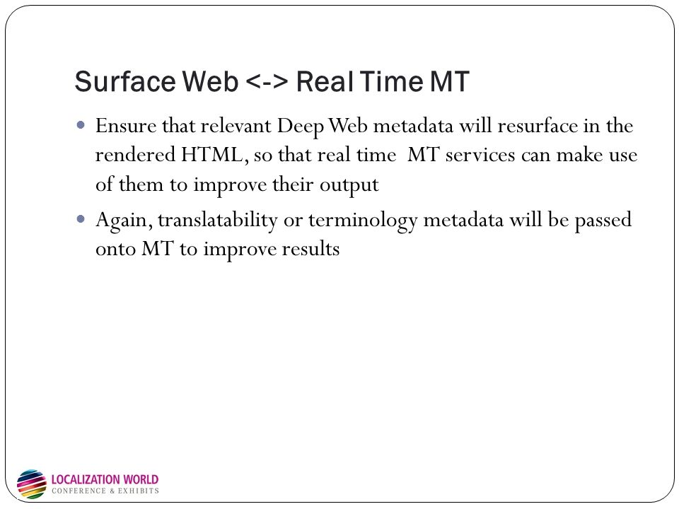 Surface Web Real Time MT Ensure that relevant Deep Web metadata will resurface in the rendered HTML, so that real time MT services can make use of them to improve their output Again, translatability or terminology metadata will be passed onto MT to improve results