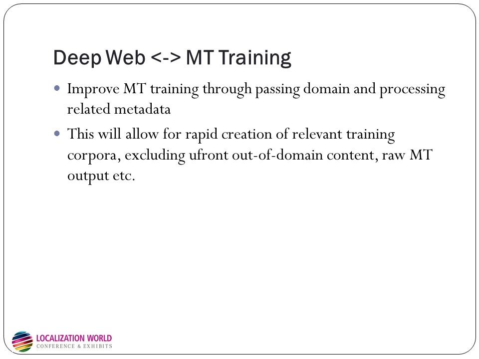 Deep Web MT Training Improve MT training through passing domain and processing related metadata This will allow for rapid creation of relevant training corpora, excluding ufront out-of-domain content, raw MT output etc.