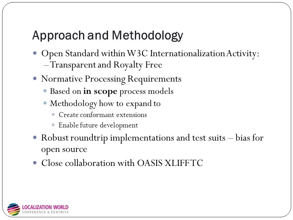 Approach and Methodology Open Standard within W3C Internationalization Activity: – Transparent and Royalty Free Normative Processing Requirements Based on in scope process models Methodology how to expand to Create conformant extensions Enable future development Robust roundtrip implementations and test suits – bias for open source Close collaboration with OASIS XLIFF TC