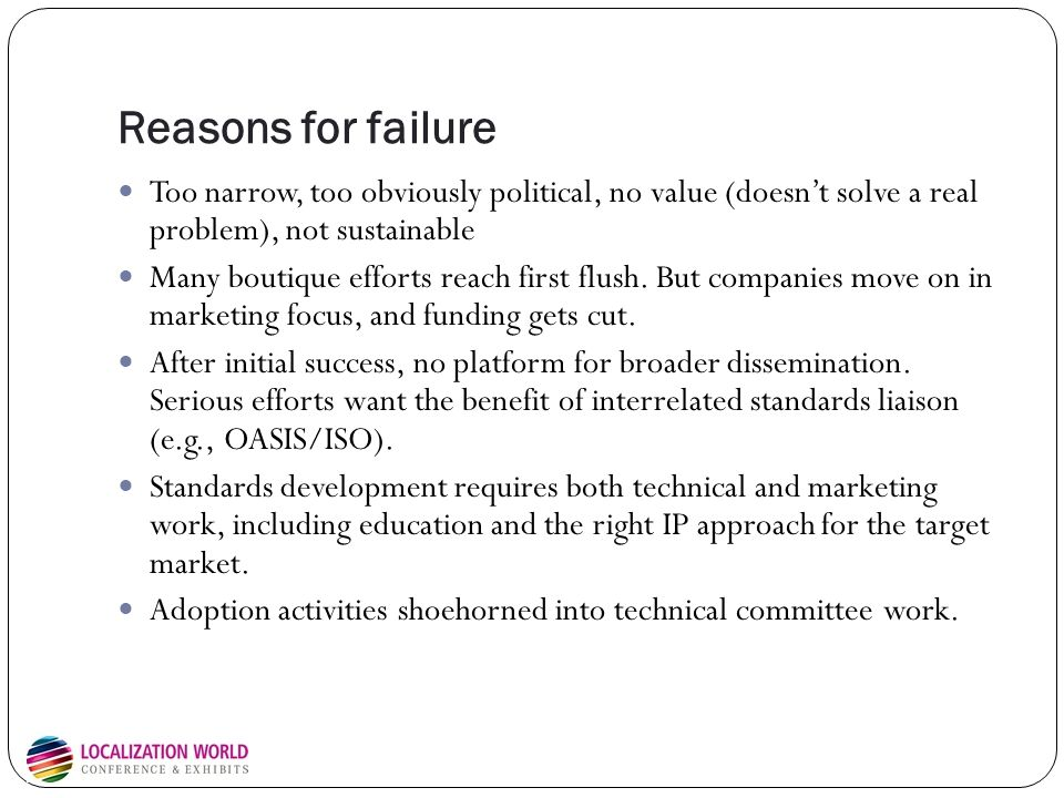 DITA as a model: Success factors for standards adoption Widespread need: move to structured content management without burden Simple in theory, but allows for complexity in application and implementation Formed subcommittees to deal with application-level use cases: agile development (get the basics down, then iterate) Solve a common set of problems, but allow for extensions and specialization Serious, conscious adoption: market education, strong vendor support from the beginning