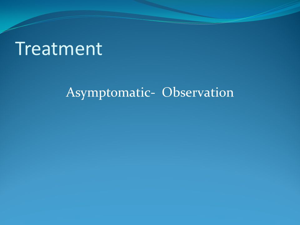 Treatment Asymptomatic- Observation