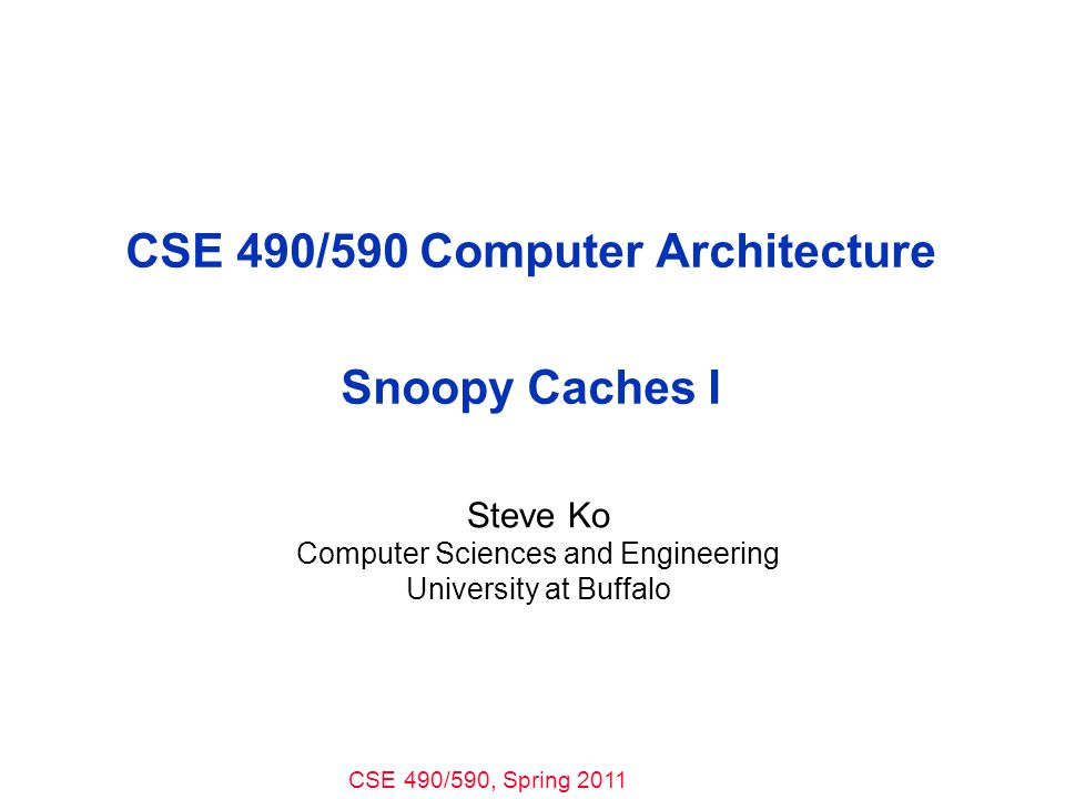 CSE 490/590, Spring 2011 CSE 490/590 Computer Architecture Snoopy Caches I Steve Ko Computer Sciences and Engineering University at Buffalo