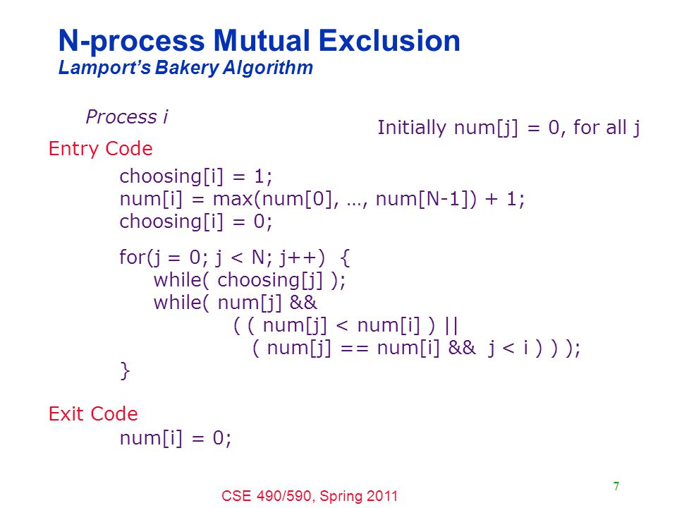 CSE 490/590, Spring 2011 7 N-process Mutual Exclusion Lamport's Bakery Algorithm Process i choosing[i] = 1; num[i] = max(num[0], …, num[N-1]) + 1; choosing[i] = 0; for(j = 0; j < N; j++) { while( choosing[j] ); while( num[j] && ( ( num[j] < num[i] ) || ( num[j] == num[i] && j < i ) ) ); } num[i] = 0; Initially num[j] = 0, for all j Entry Code Exit Code