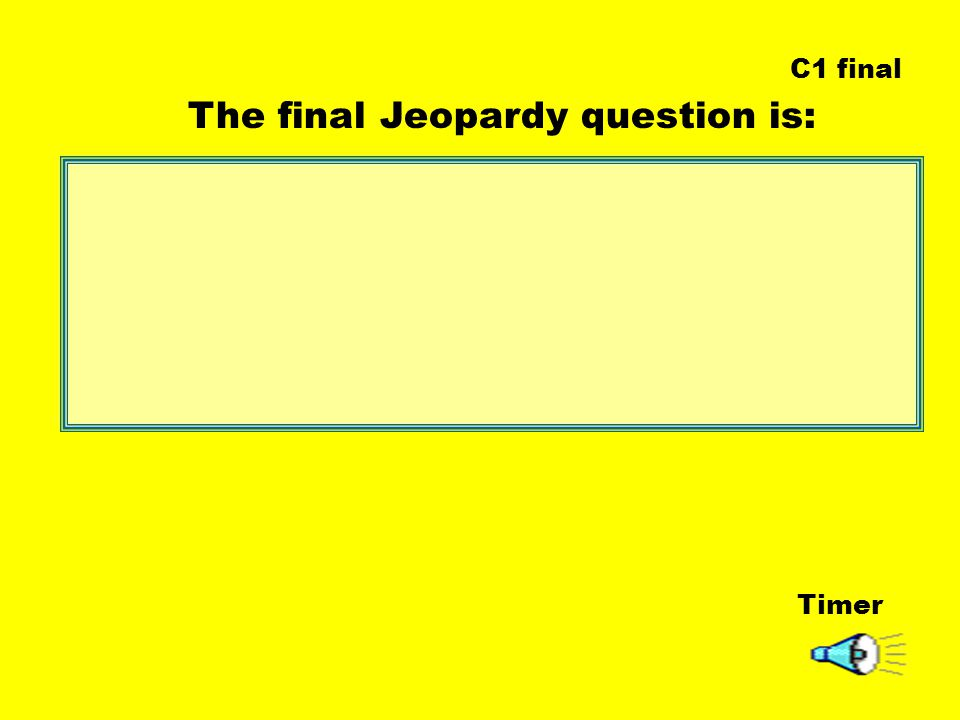 Timer The final Jeopardy question is: C1 final