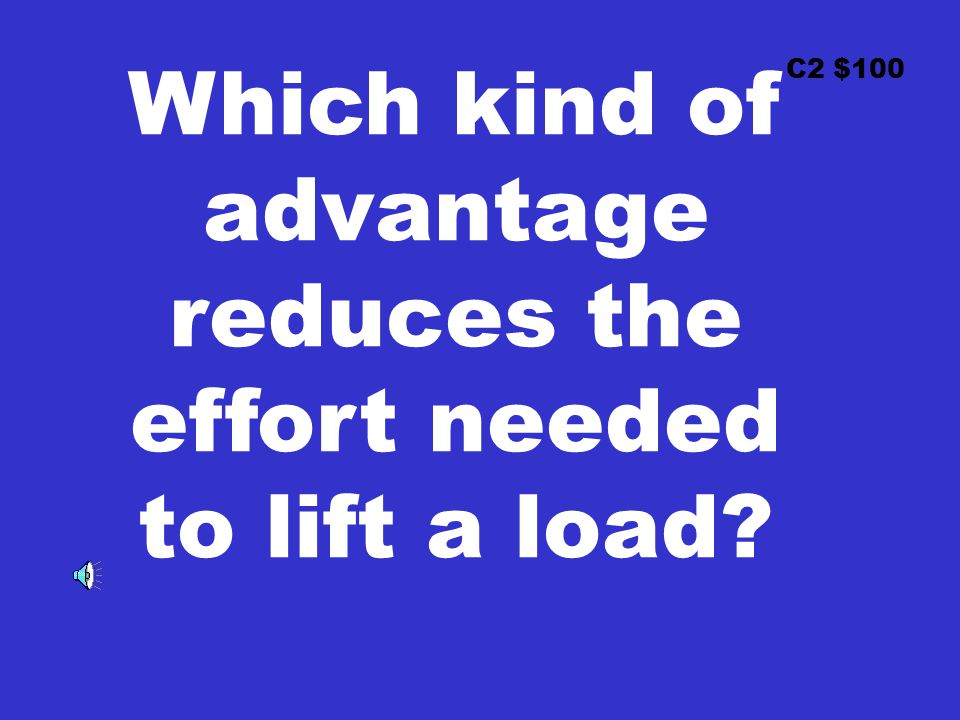 C2 $100 Which kind of advantage reduces the effort needed to lift a load