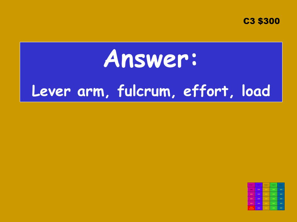 C3 $300 Answer: Lever arm, fulcrum, effort, load