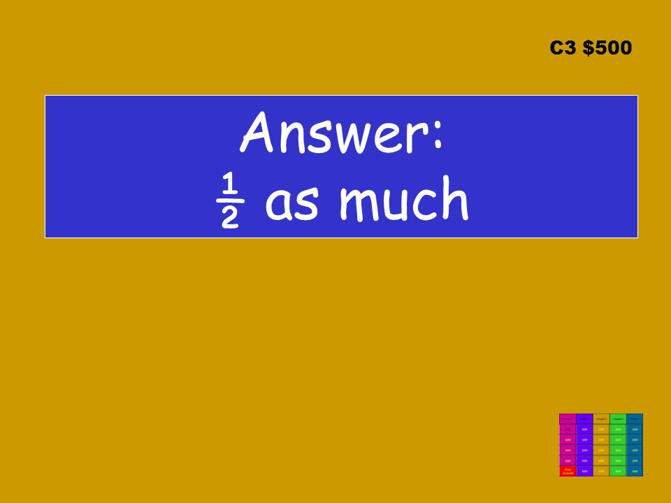 C3 $500 Answer: ½ as much