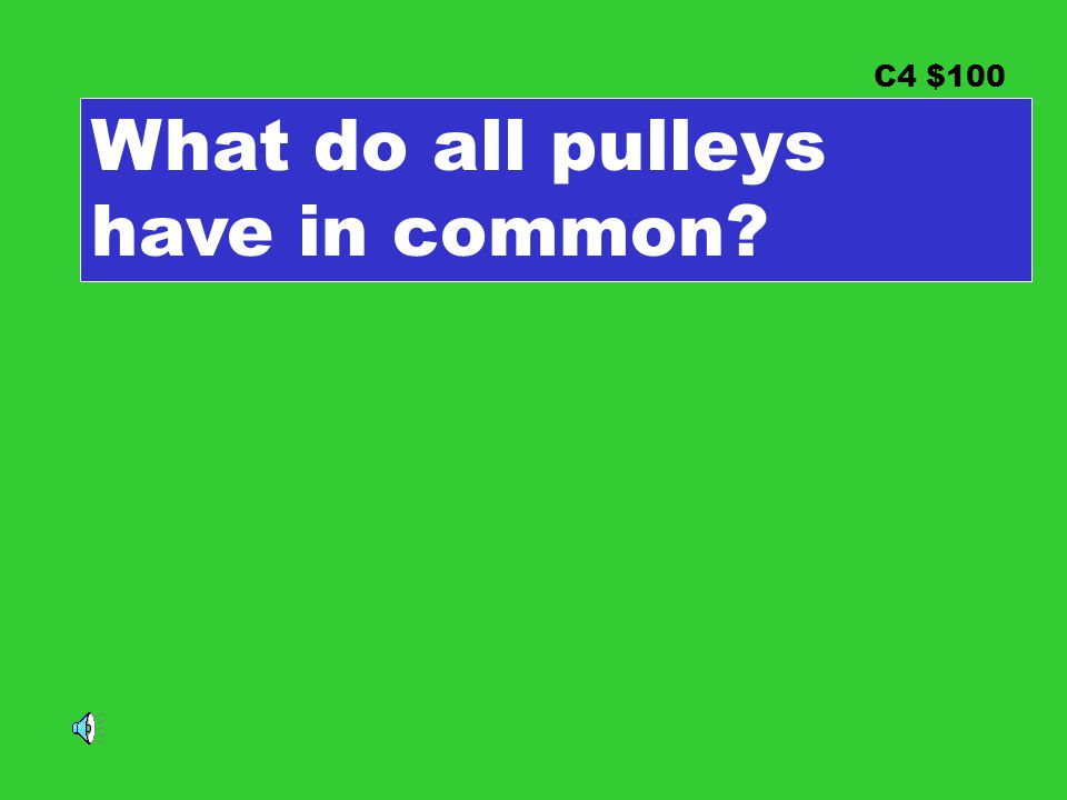 C4 $100 What do all pulleys have in common