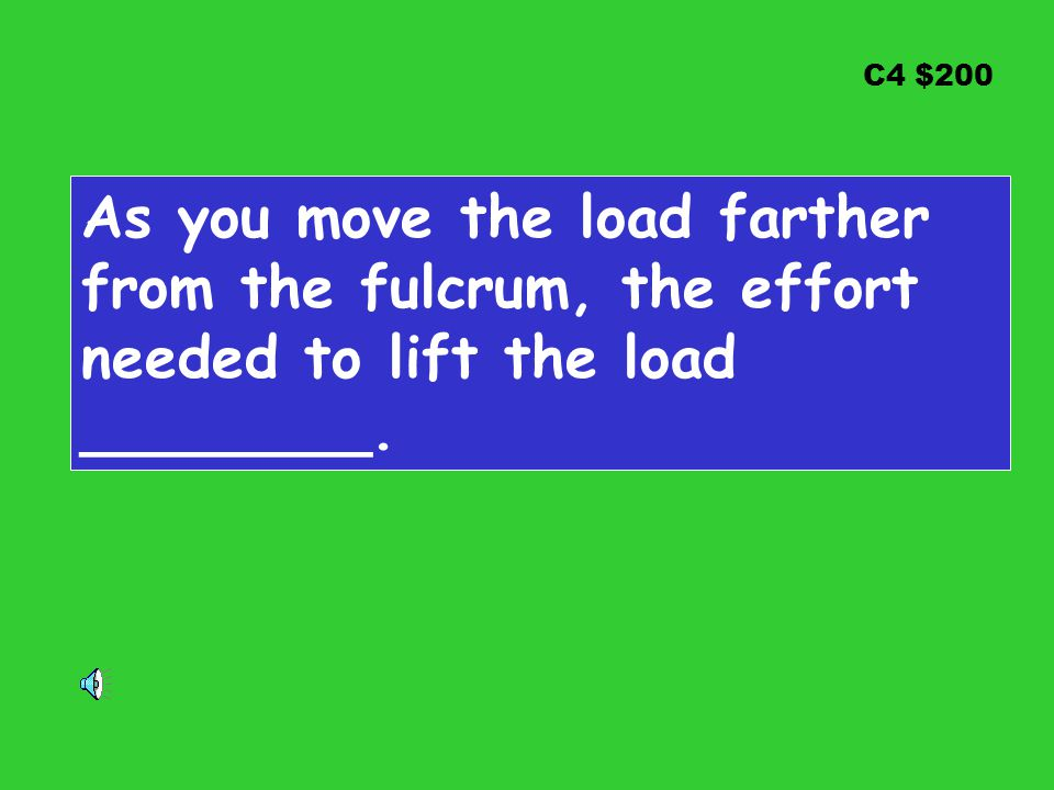 C4 $200 As you move the load farther from the fulcrum, the effort needed to lift the load ________.