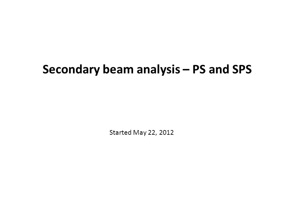 Secondary beam analysis – PS and SPS Started May 22, 2012