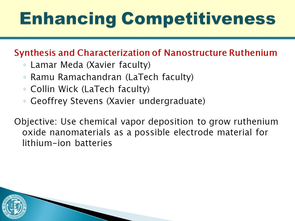 Synthesis and Characterization of Nanostructure Ruthenium ◦ Lamar Meda (Xavier faculty) ◦ Ramu Ramachandran (LaTech faculty) ◦ Collin Wick (LaTech faculty) ◦ Geoffrey Stevens (Xavier undergraduate) Objective: Use chemical vapor deposition to grow ruthenium oxide nanomaterials as a possible electrode material for lithium-ion batteries