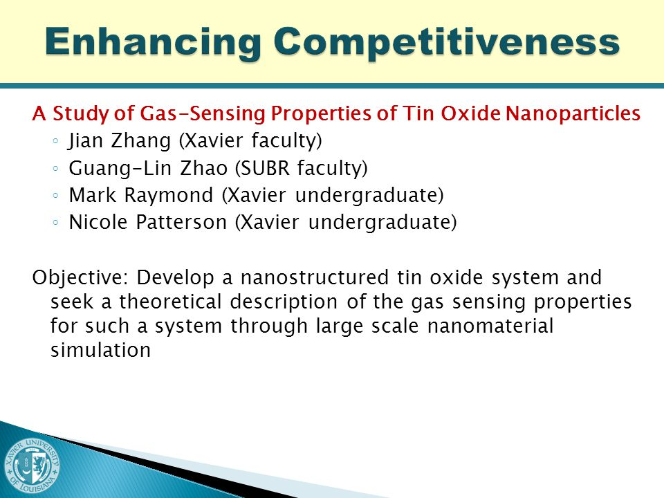A Study of Gas-Sensing Properties of Tin Oxide Nanoparticles ◦ Jian Zhang (Xavier faculty) ◦ Guang-Lin Zhao (SUBR faculty) ◦ Mark Raymond (Xavier undergraduate) ◦ Nicole Patterson (Xavier undergraduate) Objective: Develop a nanostructured tin oxide system and seek a theoretical description of the gas sensing properties for such a system through large scale nanomaterial simulation