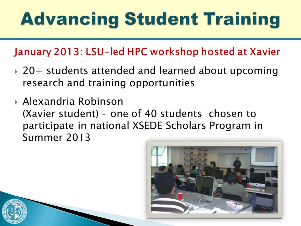 January 2013: LSU-led HPC workshop hosted at Xavier  20+ students attended and learned about upcoming research and training opportunities  Alexandria Robinson (Xavier student) – one of 40 students chosen to participate in national XSEDE Scholars Program in Summer 2013
