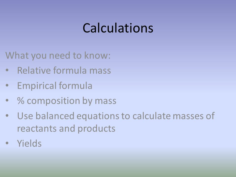 Calculations What you need to know: Relative formula mass Empirical formula % composition by mass Use balanced equations to calculate masses of reacta
