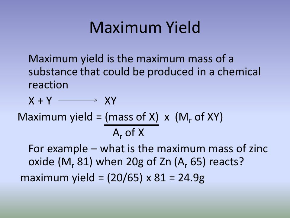 Maximum Yield Maximum yield is the maximum mass of a substance that could be produced in a chemical reaction X + YXY Maximum yield = (mass of X) x (M