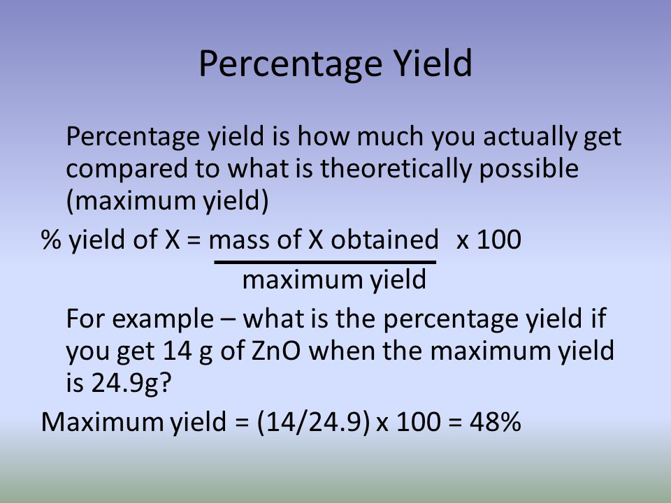 Percentage Yield Percentage yield is how much you actually get compared to what is theoretically possible (maximum yield) % yield of X = mass of X obt