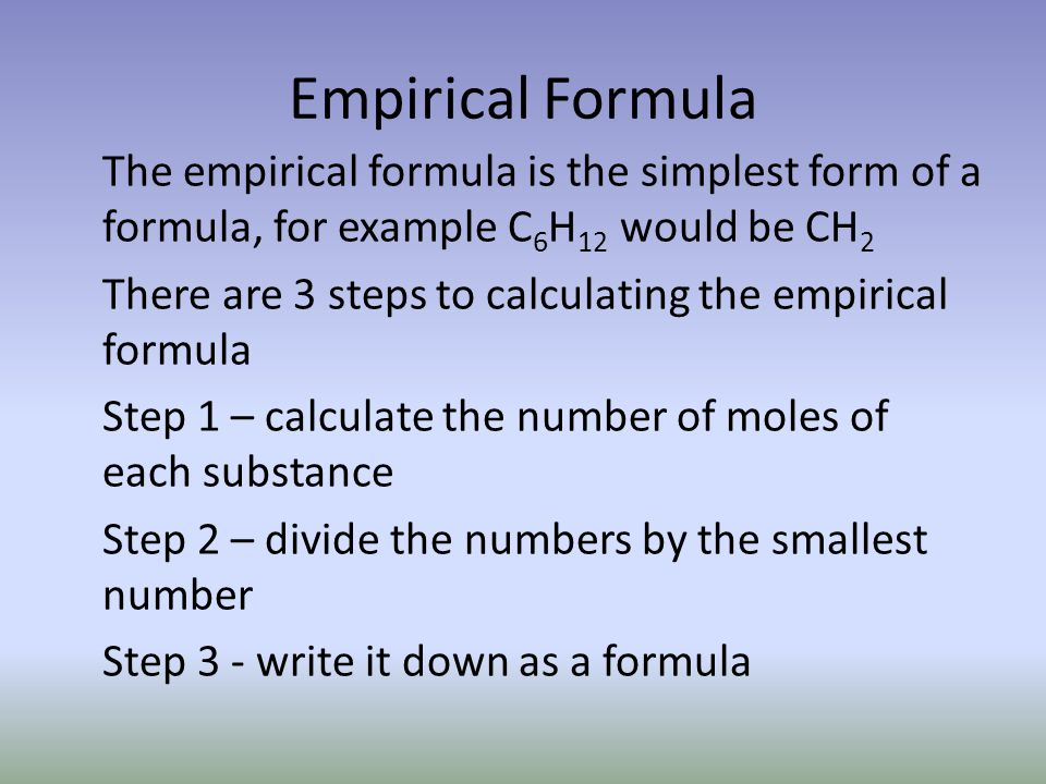 Empirical Formula The empirical formula is the simplest form of a formula, for example C 6 H 12 would be CH 2 There are 3 steps to calculating the emp