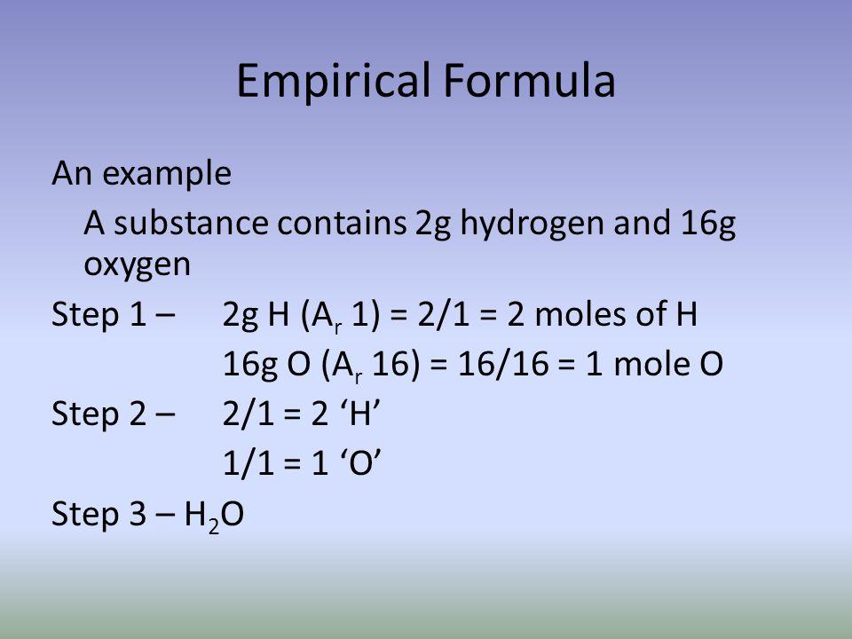 Empirical Formula An example A substance contains 2g hydrogen and 16g oxygen Step 1 – 2g H (A r 1) = 2/1 = 2 moles of H 16g O (A r 16) = 16/16 = 1 mol