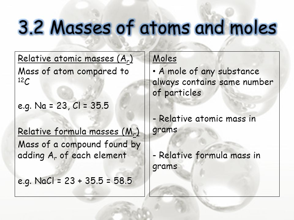 Relative atomic masses (A r ) Mass of atom compared to 12 C e.g. Na = 23, Cl = 35.5 Relative formula masses (M r ) Mass of a compound found by adding