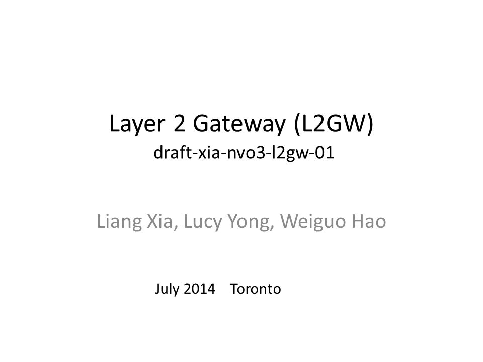 Layer 2 Gateway (L2GW) draft-xia-nvo3-l2gw-01 Liang Xia, Lucy Yong, Weiguo Hao July 2014 Toronto