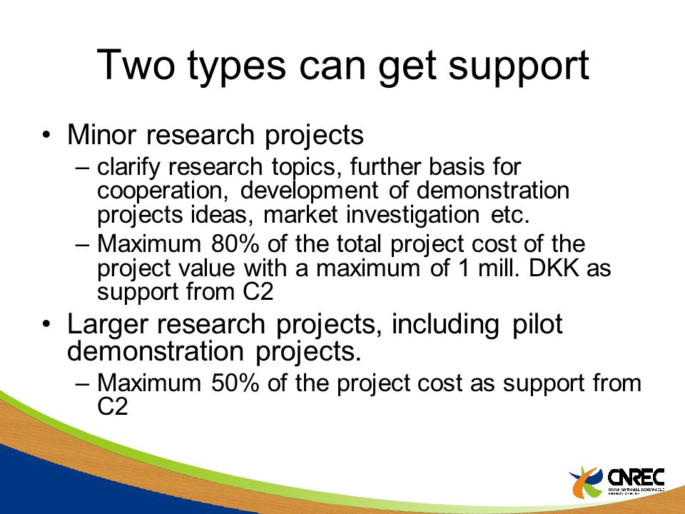 Two types can get support Minor research projects –clarify research topics, further basis for cooperation, development of demonstration projects ideas, market investigation etc.