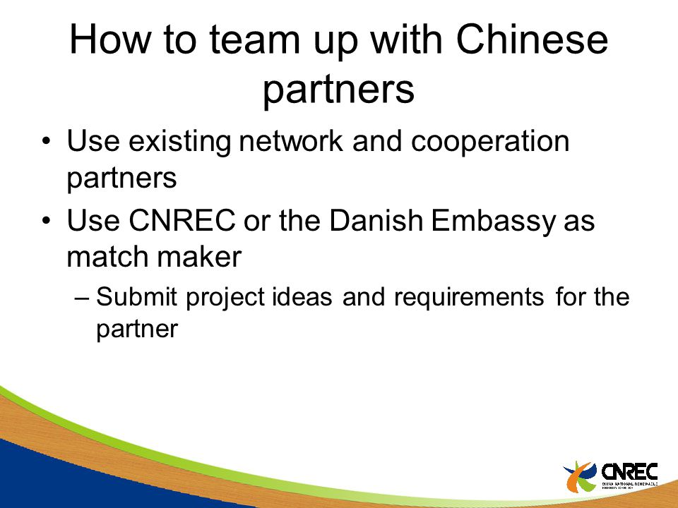 How to team up with Chinese partners Use existing network and cooperation partners Use CNREC or the Danish Embassy as match maker –Submit project ideas and requirements for the partner