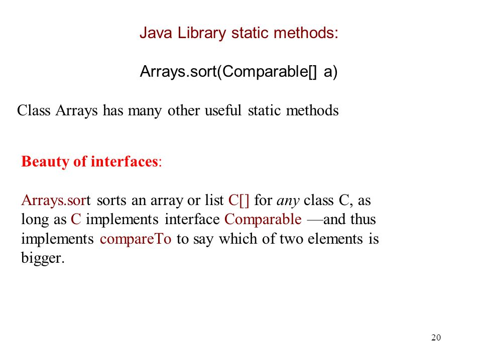 20 Beauty of interfaces: Arrays.sort sorts an array or list C[] for any class C, as long as C implements interface Comparable —and thus implements compareTo to say which of two elements is bigger.