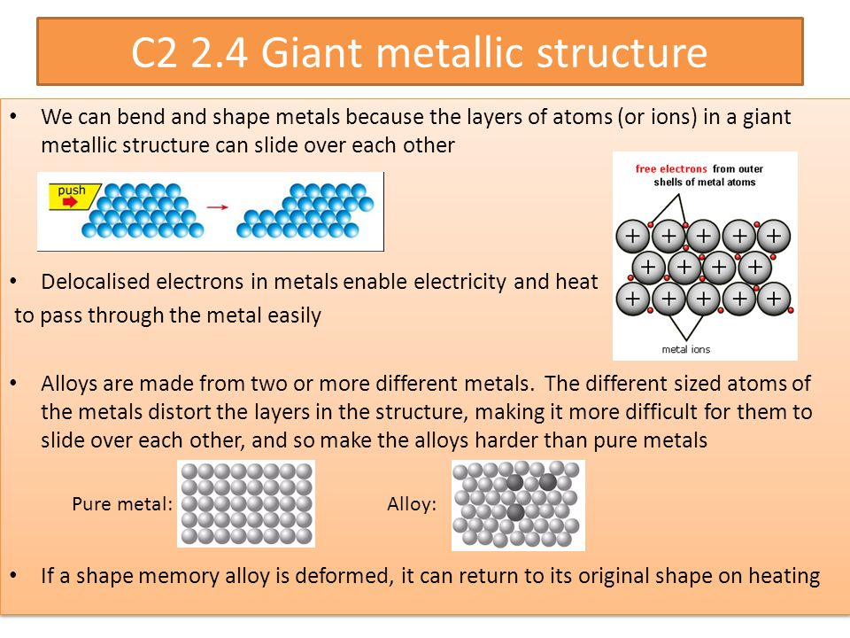 C2 2.4 Giant metallic structure We can bend and shape metals because the layers of atoms (or ions) in a giant metallic structure can slide over each other Delocalised electrons in metals enable electricity and heat to pass through the metal easily Alloys are made from two or more different metals.
