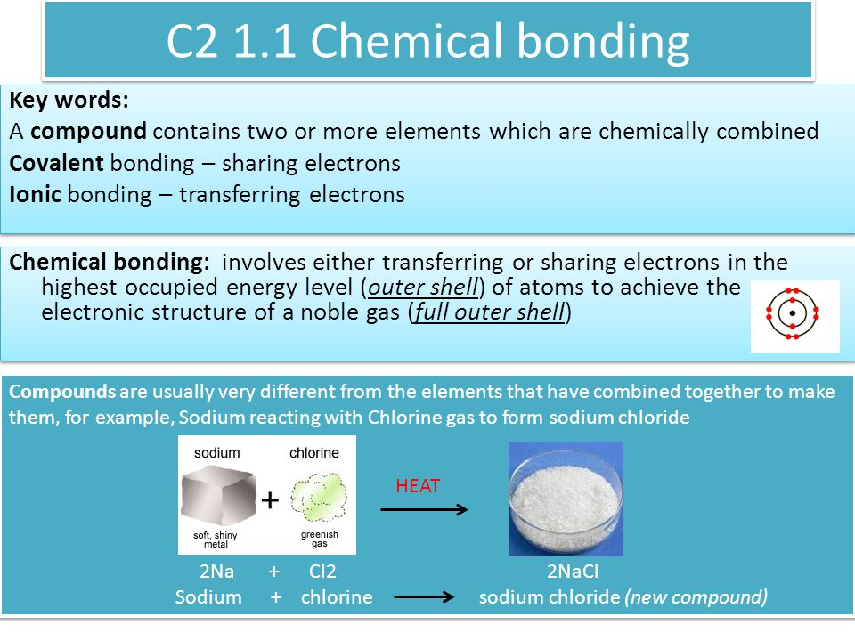 C2 1.1 Chemical bonding Key words: A compound contains two or more elements which are chemically combined Covalent bonding – sharing electrons Ionic bonding – transferring electrons Key words: A compound contains two or more elements which are chemically combined Covalent bonding – sharing electrons Ionic bonding – transferring electrons Chemical bonding: involves either transferring or sharing electrons in the highest occupied energy level (outer shell) of atoms to achieve the electronic structure of a noble gas (full outer shell) Compounds are usually very different from the elements that have combined together to make them, for example, Sodium reacting with Chlorine gas to form sodium chloride 2Na + Cl2 2NaCl Sodium + chlorine sodium chloride (new compound) Compounds are usually very different from the elements that have combined together to make them, for example, Sodium reacting with Chlorine gas to form sodium chloride 2Na + Cl2 2NaCl Sodium + chlorine sodium chloride (new compound) HEAT