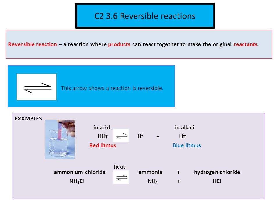 C2 3.6 Reversible reactions Reversible reaction – a reaction where products can react together to make the original reactants.
