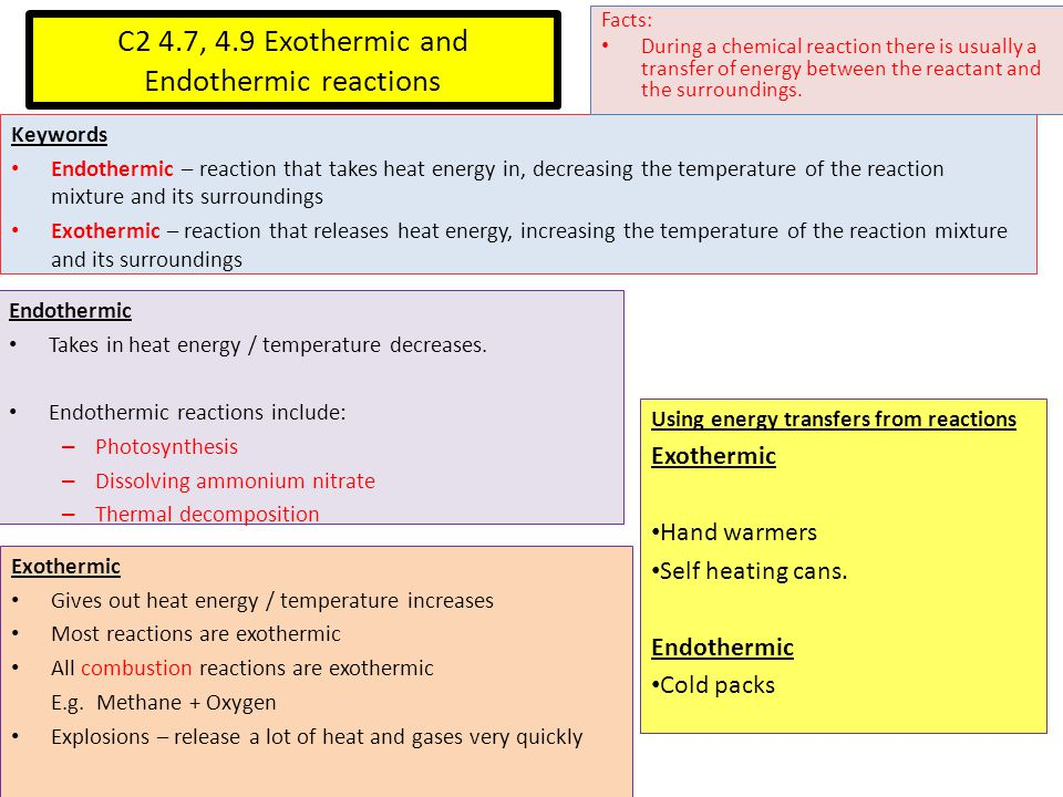 C2 4.7, 4.9 Exothermic and Endothermic reactions Keywords Endothermic – reaction that takes heat energy in, decreasing the temperature of the reaction mixture and its surroundings Exothermic – reaction that releases heat energy, increasing the temperature of the reaction mixture and its surroundings Facts: During a chemical reaction there is usually a transfer of energy between the reactant and the surroundings.