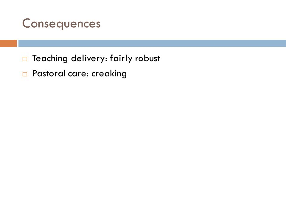 Consequences  Teaching delivery: fairly robust  Pastoral care: creaking