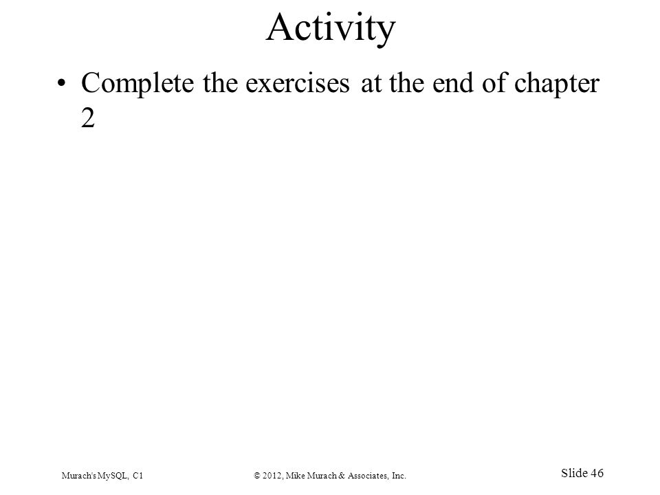 Activity Complete the exercises at the end of chapter 2 Murach s MySQL, C1© 2012, Mike Murach & Associates, Inc.