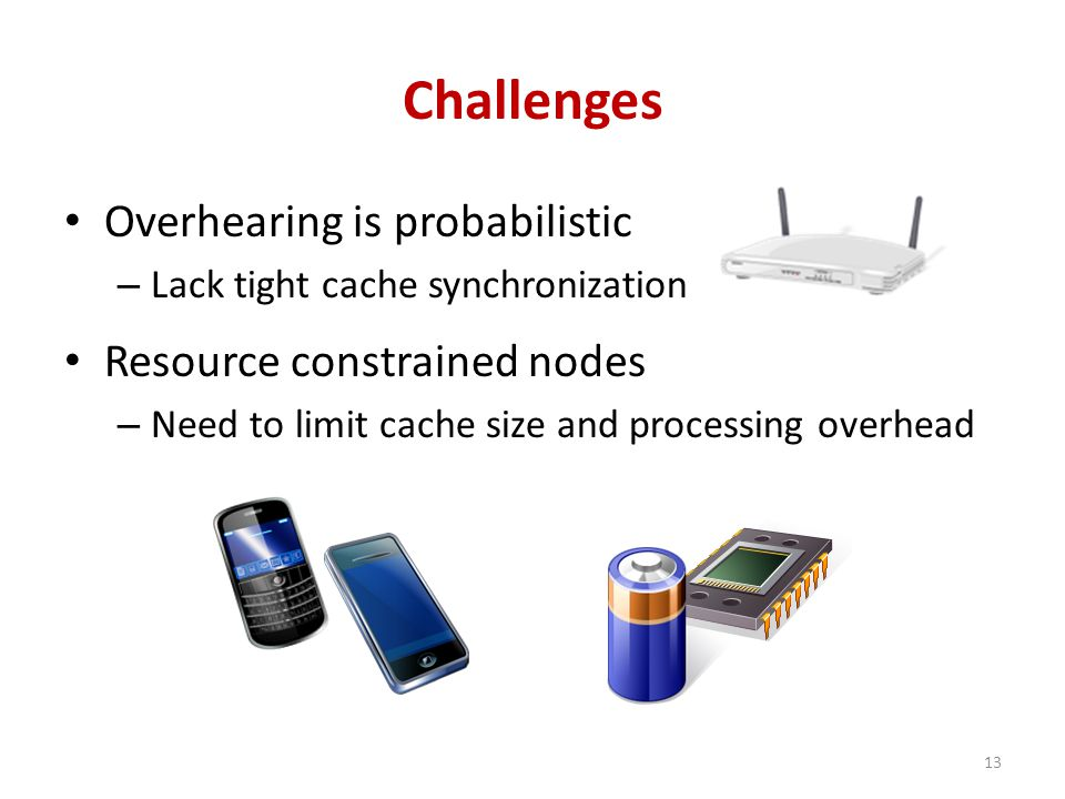 Challenges Overhearing is probabilistic – Lack tight cache synchronization Resource constrained nodes – Need to limit cache size and processing overhead 13
