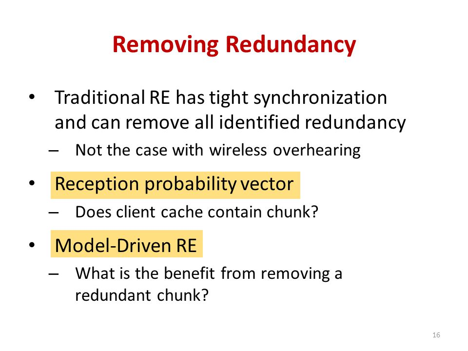 Removing Redundancy 16 Traditional RE has tight synchronization and can remove all identified redundancy – Not the case with wireless overhearing Reception probability vector – Does client cache contain chunk.