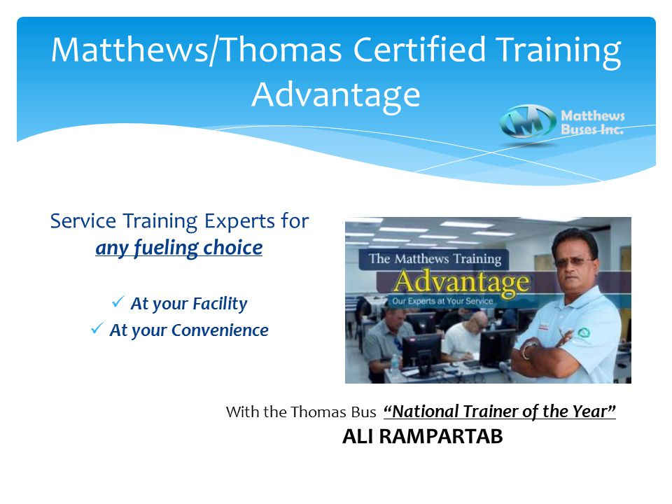 Service Training Experts for any fueling choice At your Facility At your Convenience Matthews/Thomas Certified Training Advantage With the Thomas Bus National Trainer of the Year ALI RAMPARTAB