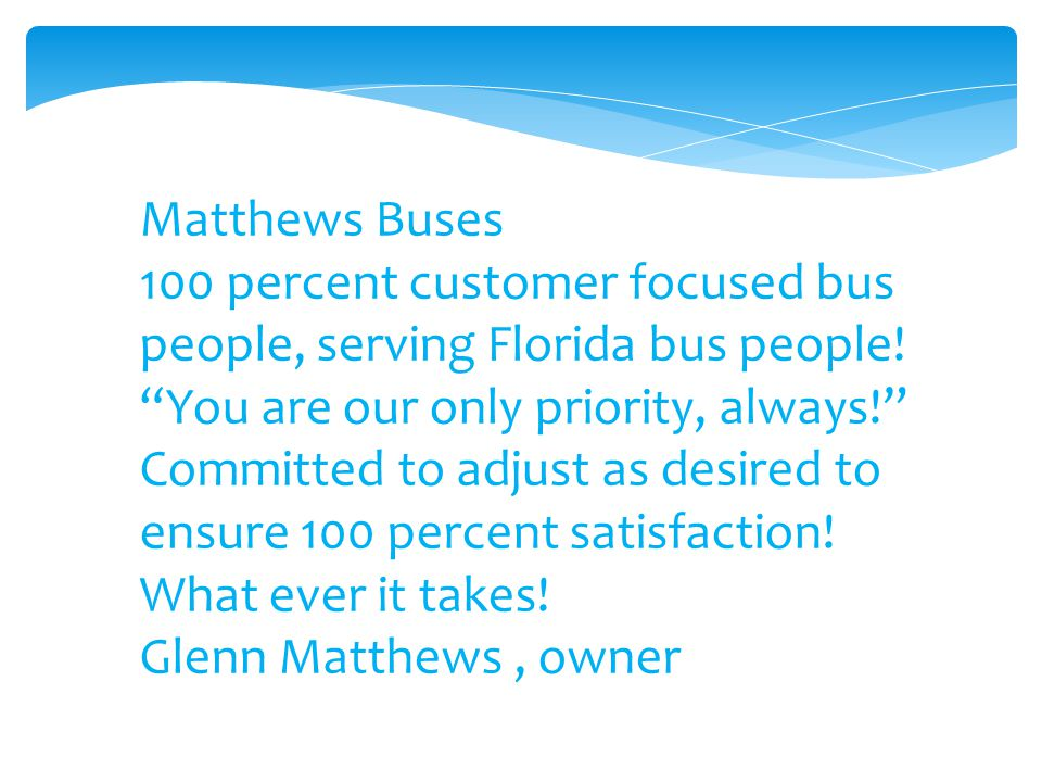 """Matthews Buses 100 percent customer focused bus people, serving Florida bus people! """"You are our only priority, always!"""" Committed to adjust as desire"""