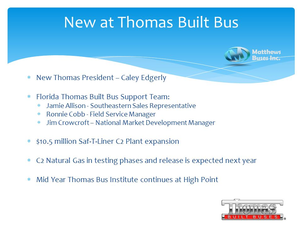  New Thomas President – Caley Edgerly  Florida Thomas Built Bus Support Team:  Jamie Allison - Southeastern Sales Representative  Ronnie Cobb - Field Service Manager  Jim Crowcroft – National Market Development Manager  $10.5 million Saf-T-Liner C2 Plant expansion  C2 Natural Gas in testing phases and release is expected next year  Mid Year Thomas Bus Institute continues at High Point New at Thomas Built Bus